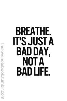 I think I need this on my wall. One or two bad thing happen in a day and I tumble to terrible levels in thought.