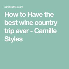 How to Have the best wine country trip ever - Camille Styles