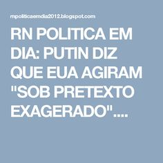 """RN POLITICA EM DIA: PUTIN DIZ QUE EUA AGIRAM """"SOB PRETEXTO EXAGERADO""""...."""
