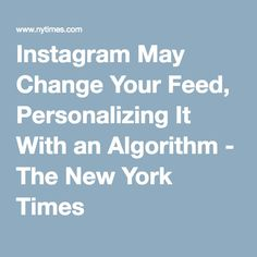 Instagram May Change Your Feed, Personalizing It With an Algorithm - The New York Times