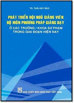 Phát Triển Đội Ngũ Giảng Viên Bộ Môn Phương Pháp Giảng Dạy Ở Các Trường Trong Giai Đoạn Hiện Nay | Sách Việt Nam