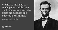 O êxito da vida não se mede pelo caminho que você conquistou, mas sim pelas dificuldades que superou no caminho. — Abraham Lincoln