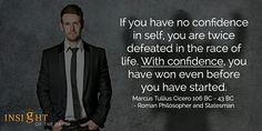 """""""If you have no confidence in self, you are twice defeated in the race of life. With confidence, you have won even before you have started.""""  Marcus Tullius Cicero 106 BC - 43 BC - Roman Philosopher and Statesman"""