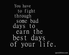 You have to fight through some bad days to earn the best days of your life!