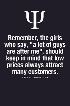 "remember, the girls who say, "" a lot of guys are after me"", should keep in mind that low prices always attract many customers."