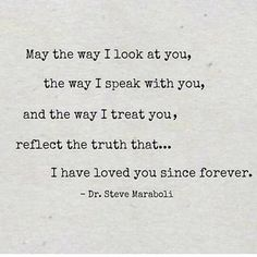 "And don't you forget it! | ""May the way I look at you, the way I speak with you, and the way I treat you, reflect the truth that...I have loved you since forever."" — Dr. Steve Maraboli"