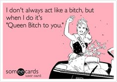 I don't always act like a bitch, but when I do it's 'Queen Bitch to you.'