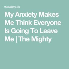 My Anxiety Makes Me Think Everyone Is Going To Leave Me | The Mighty