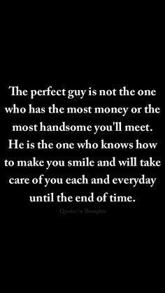 The perfect guy is not the one who has the most money or the most handsome you'll meet. He is the one who knows how to make you smile and will take care of you each and everyday until the end of time. #relationship