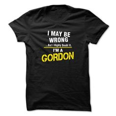 I May Be Wrong But I Highly Doubt It. Im A GORDON - #gift for him #gift for girls. GET IT => https://www.sunfrog.com/Names/I-May-Be-Wrong-But-I-Highly-Doubt-It-Im-A-GORDON-31030935-Guys.html?68278