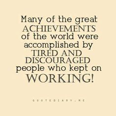 Many of the great achievements of the world were accomplished by tired and discouraged people who kept on working!