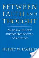 Between Faith and Thought: An Essay on the Ontotheological Condition - Jeffrey Robbins