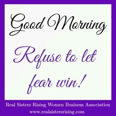 Good morning... Refuse to let fear win! www.realsistersrising.com