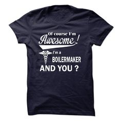 Of course i am awesome, I am a BOILERMAKER T Shirt, Hoodie, Sweatshirt