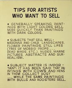 "Tips for Artists Who Want to Sell by John Baldessari. I particularly like the ""still lifes (free of morbid props... dead birds, etc.)"""