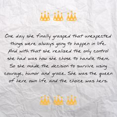 One day she finally grasped that unexpected things were always going to happen in life. And with that she realized the only control she had was how she chose to handle them. So she made the decision to survive using courage, humor and grace. She was the queen of here own life and the choice was hers.