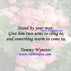 Stand by your man. Give him two arms to cling to and something warm to come to. Tammy Wynette