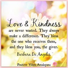 """Love and kindness are never wasted. They always make a difference. They bless the one who receives them, and they bless you, the giver."" ~ Barbara De Angelis ~ #Positivevibes #Goodvibes #Positivity #Love #Kindness #Happiness #Joy #Wellness #WUVIP"