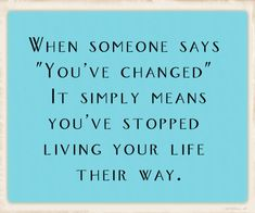 "When Someone Says ""You've Changed""...It Simply Means You've Stopped Living Your Life Their Way."