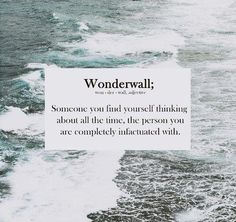 """""""Wonderwall; Someone you find yourself thinking about all the time, the person you are completely infatuated with."""""""