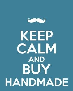 Keep Calm and Buy Handmade  repinned by the-glitter-side.blogspot.com  www.facebook.com/TheGlitterSide