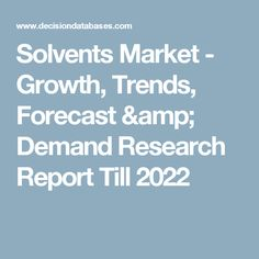 Solvents Market - Growth, Trends, Forecast & Demand Research Report Till 2022