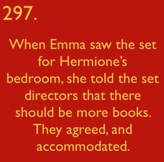 Books. Hermione would want more books. Emma heard Hermione & told Stephanie McMillan, the set director, who gladly took the suggestion to heart.