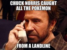 Chuck Norris - pokemon never had a chance. ((I need to move everything to a chuch norris board))