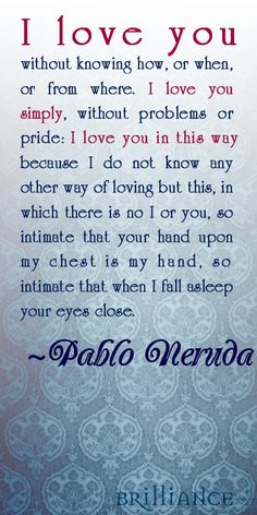 Pablo Neruda said it best. What a beautiful love. :)  http://blog.brilliance.com/2013/borrowed-words-to-make-her-say-yes