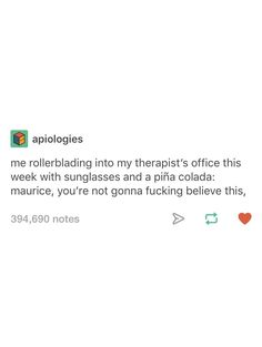Me rollerblading into my therapist's office this week with sunglasses and a piña colada: maurice, you're not gonna fucking believe this