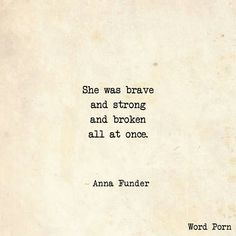 Brave, strong and broken - Word porn - anna funder - quote Sad Quotes, Quotes To Live By, Best Quotes, Love Quotes, Inspirational Quotes, Qoutes, I Am Strong Quotes, Tired Quotes, Badass Quotes