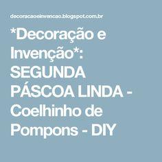 *Decoração e Invenção*: SEGUNDA PÁSCOA LINDA -  Coelhinho de Pompons - DIY