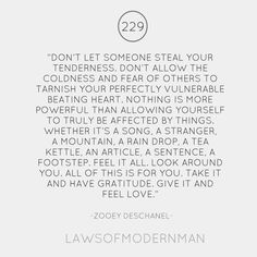 """DON'T LET SOMEONE STEAL YOUR TENDERNESS. DON'T ALLOW THE COLDNESS AND FEAR OF OTHERS TO TARNISH YOUR PERFECTLY VULNERABLE BEATING HEART....""    -laws of modern man"