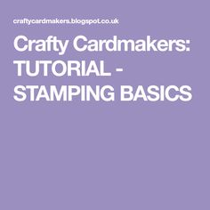 Crafty Cardmakers: TUTORIAL - STAMPING BASICS