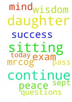 Do continue to pray for my daughter who will be sitting - Do continue to pray for my daughter who will be sitting her MRCOG today, 5 Sept.  Pray for peace in mind and wisdom to do all the questions.  Pray for success & pass this exam.  In Jesus Name, Amen  Posted at: https://prayerrequest.com/t/iiZ #pray #prayer #request #prayerrequest