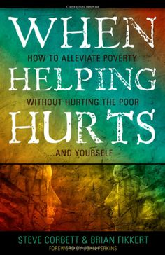 When Helping Hurts    by Brian Fikkert & Steve Corbett     How to alleviate Poverty- without hurting the poor.