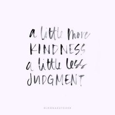A little more kindness a little less judgment. Let's do it