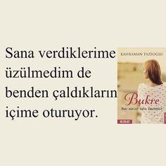 Sana verdiklerime üzülmedim de benden çaldıkların içime oturuyor.   - Kahraman Tazeoğlu - Bukre
