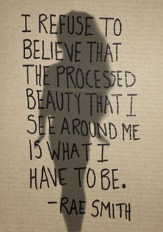I refuse to believe that the processed #beauty that I see around me is what I have to be. - Rae Smith #Inspiration #Quote
