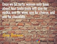 Once we hit forty, women only have about four taste buds left: one for vodka, one for wine, one for cheese, and one for chocolate. / Gina Barreca