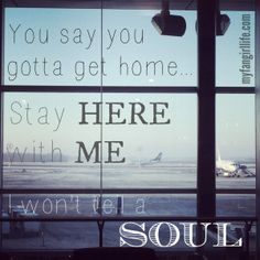 """You say you gotta get home... Stay here with me. I won't tell a soul."" - Charlie Puth Lyrics"