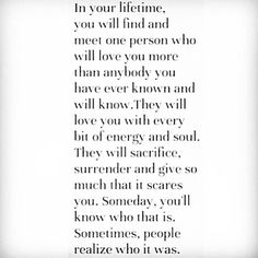 In your lifetime you will find and meet one person who will love you more than anybody you have ever known and will know.  They will love you with every bit of energy and soul. They will sacrifice, surrender and give so much that it scares you.  Someday, you'll know who that is.  Sometimes, people realize who it was.
