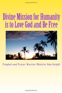 Divine Mission for Humanity is to Love God and Be Free: God said it I believe it and that's it (God is the Head of my Life Forever) (Volume 1) by Min. Dan Edward Knight Sr.,http://www.amazon.com/dp/1497515203/ref=cm_sw_r_pi_dp_rdtztb174SF9ZDE2
