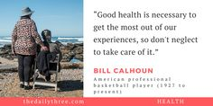 """Good health is necessary to get the most out of our experiences, so don't neglect to take care of it.""   - BILL CALHOUN (1927 to present) American professional basketball player"