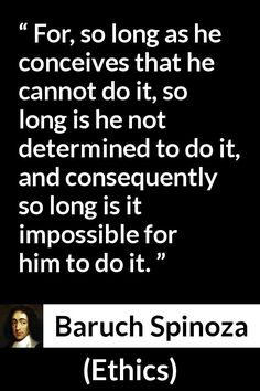 Baruch Spinoza - Ethics - For, so long as he conceives that he cannot do it, so long is he not determined to do it, and consequently so long is it impossible for him to do it.