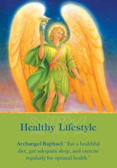 """Archangel Raphael: """"Eat a healthful diet, get adequate sleep, and exercise regularly for optimal health.""""   Additional Message: """"You are co-creating your health by following your inner guidance about lifestyle habits. I give you inner nudges to improve the way you eat, or to exercise or rest more often. My prodding isn't to nag you or rob you of pleasure. Rather, myurgings are in response to your prayers for higherenergy levels, increased well-being, weight loss, and a happier mood…"""