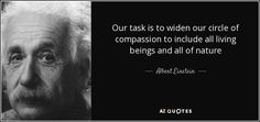 Our task is to widen our circle of compassion to include all living beings and all of nature