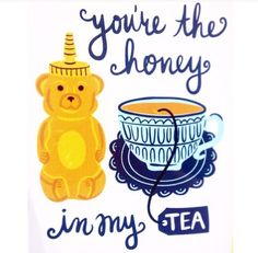 You're the honey in my tea <3