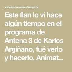 Este flan lo ví hace algún tiempo en el programa de Antena 3 de Karlos Argiñano, fué verlo y hacerlo. Anímate sale estupendo!!. Los ingredientes son solo 4, igual que los minutos que se tarda en co…