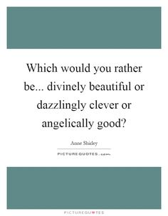 Which would you rather be... divinely beautiful or dazzlingly clever or angelically good? Picture Quote #1